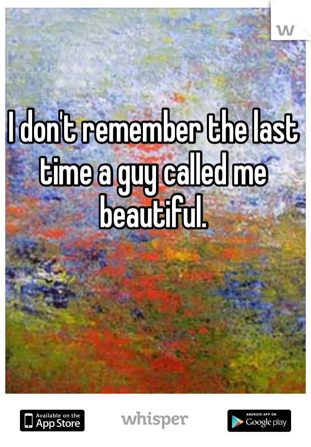 I don't remember the last time a guy called me beautiful.