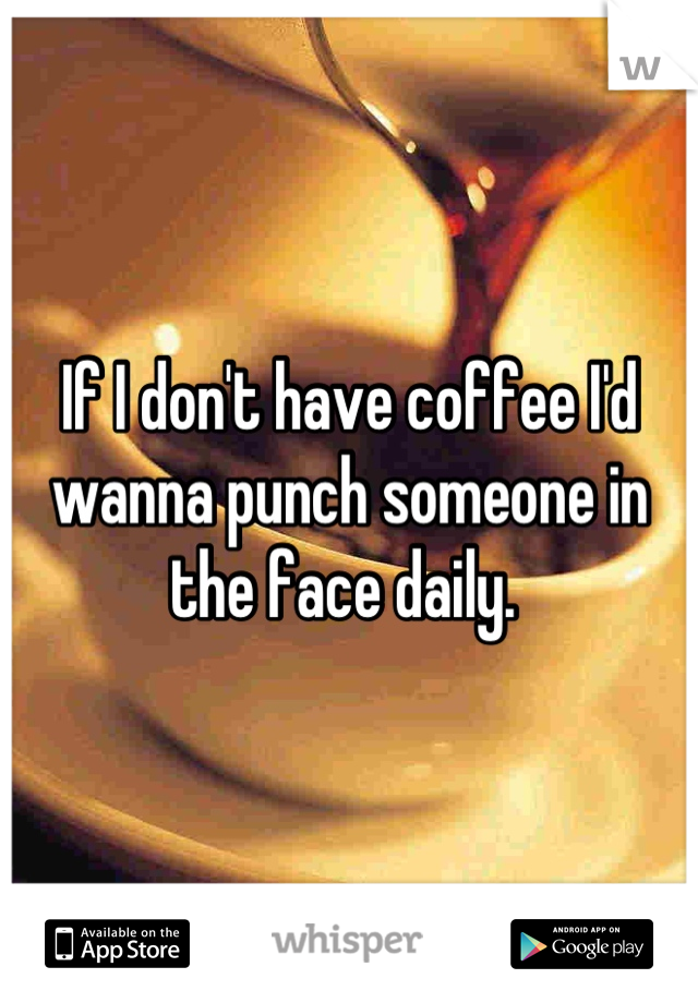 If I don't have coffee I'd wanna punch someone in the face daily.