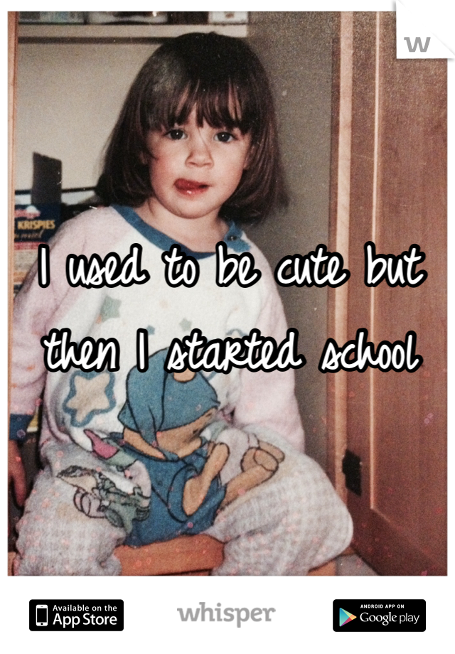 I used to be cute but then I started school