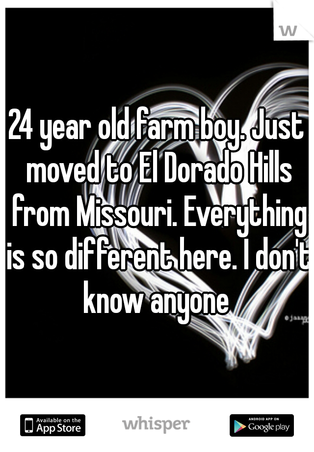 24 year old farm boy. Just moved to El Dorado Hills from Missouri. Everything is so different here. I don't know anyone