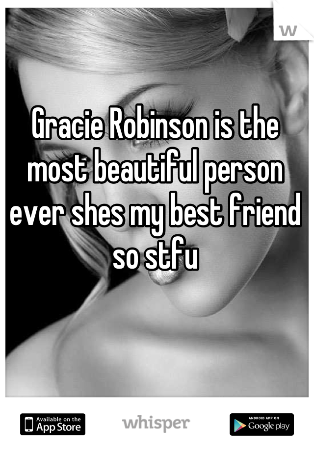 Gracie Robinson is the most beautiful person ever shes my best friend so stfu