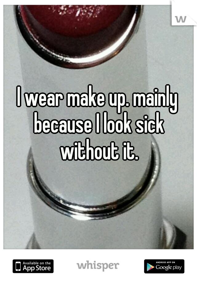 I wear make up. mainly because I look sick without it.