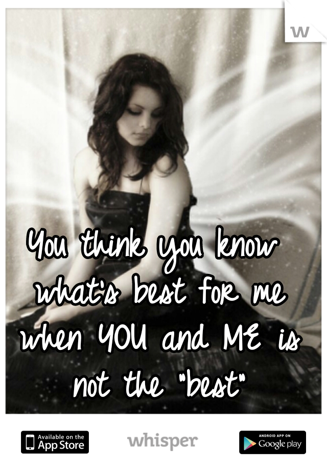 """You think you know what's best for me when YOU and ME is not the """"best"""""""