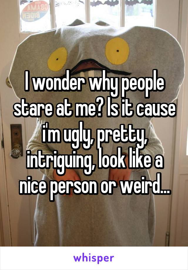 I wonder why people stare at me? Is it cause i'm ugly, pretty, intriguing, look like a nice person or weird...