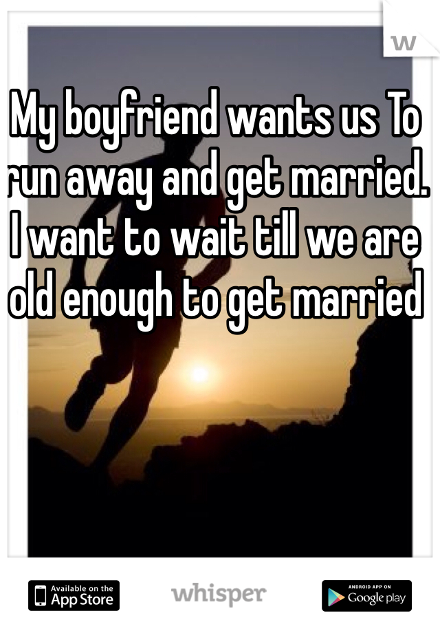 My boyfriend wants us To run away and get married.  I want to wait till we are old enough to get married