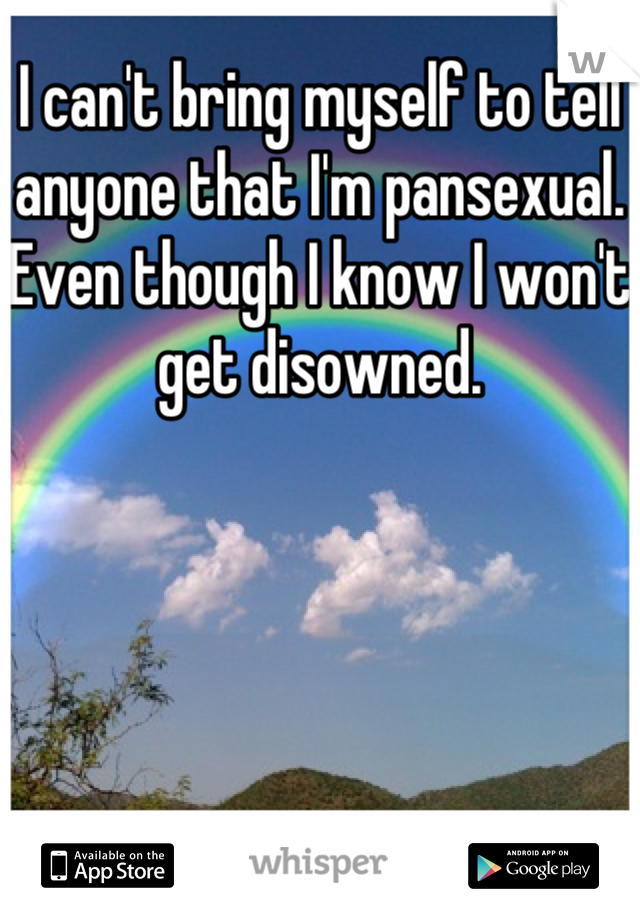 I can't bring myself to tell anyone that I'm pansexual. Even though I know I won't get disowned.