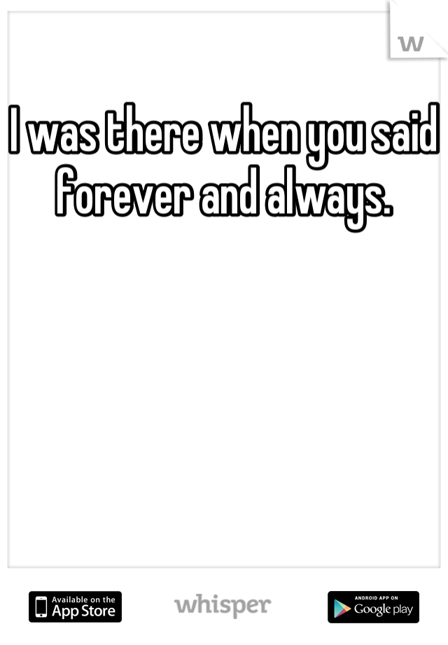 I was there when you said forever and always.
