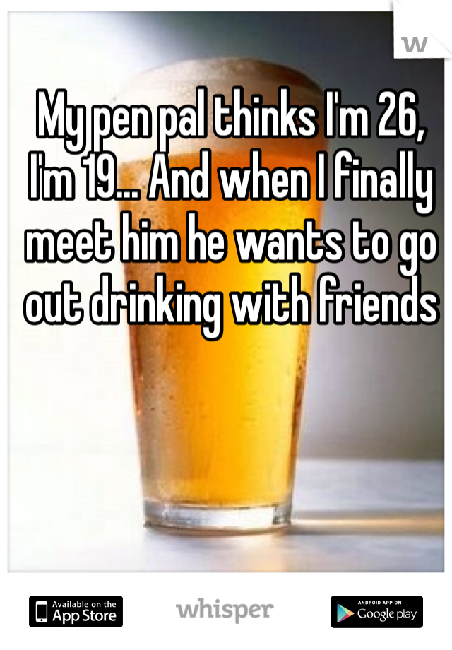 My pen pal thinks I'm 26, I'm 19... And when I finally meet him he wants to go out drinking with friends