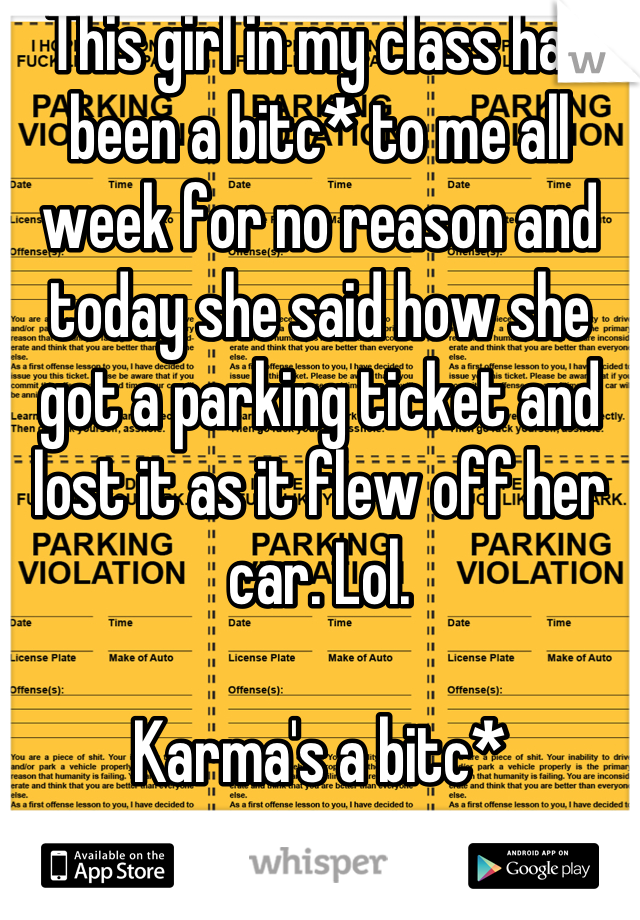This girl in my class has been a bitc* to me all week for no reason and today she said how she got a parking ticket and lost it as it flew off her car. Lol.   Karma's a bitc*