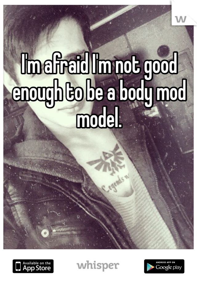 I'm afraid I'm not good enough to be a body mod model.