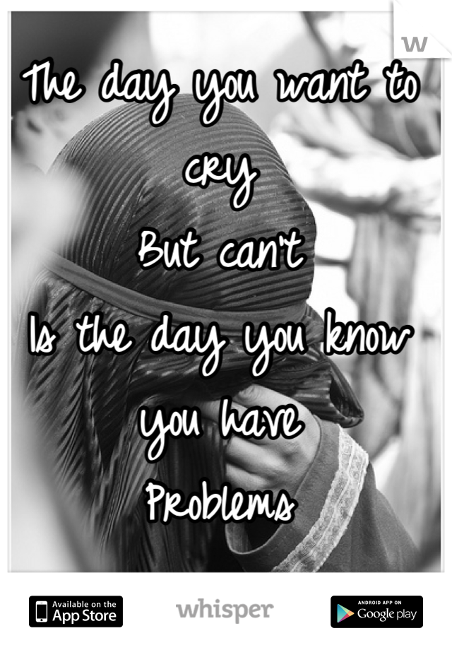 The day you want to cry  But can't Is the day you know you have Problems