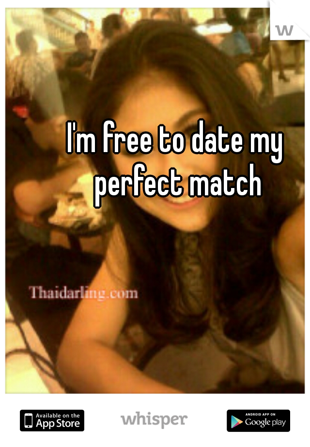 I'm free to date my perfect match