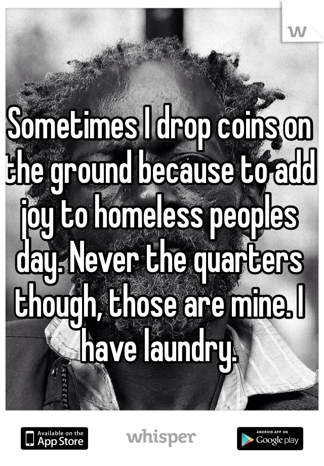 Sometimes I drop coins on the ground because to add joy to homeless peoples day. Never the quarters though, those are mine. I have laundry.