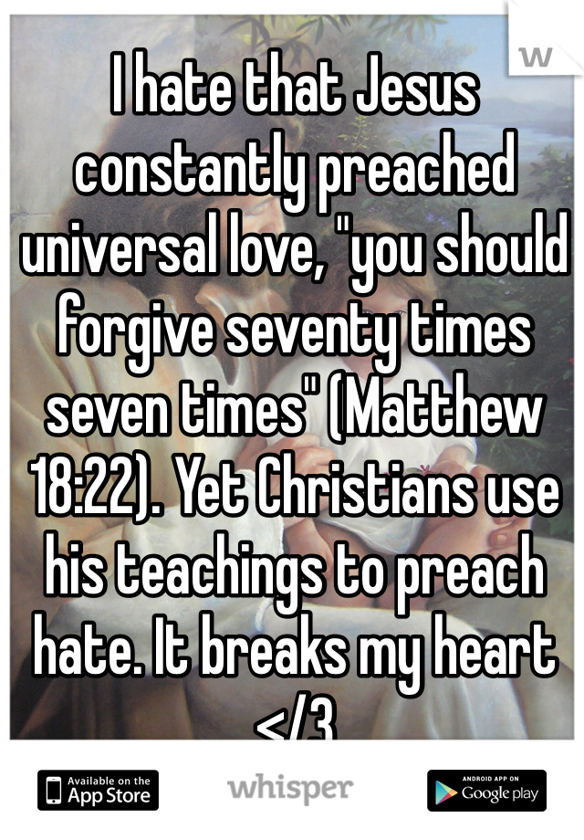 "I hate that Jesus constantly preached universal love, ""you should forgive seventy times seven times"" (Matthew 18:22). Yet Christians use his teachings to preach hate. It breaks my heart </3"