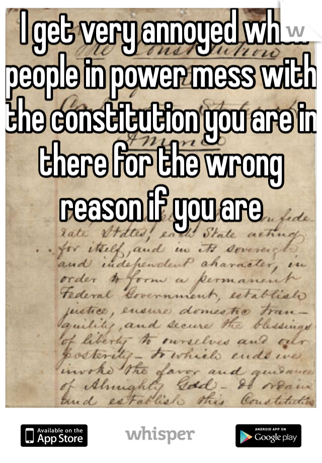 I get very annoyed when people in power mess with the constitution you are in there for the wrong reason if you are