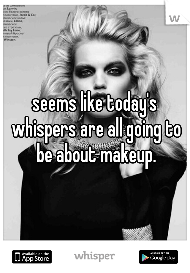 seems like today's whispers are all going to be about makeup.