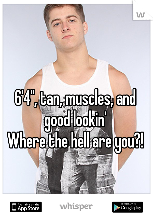 """6'4"""", tan, muscles, and good lookin' Where the hell are you?!"""