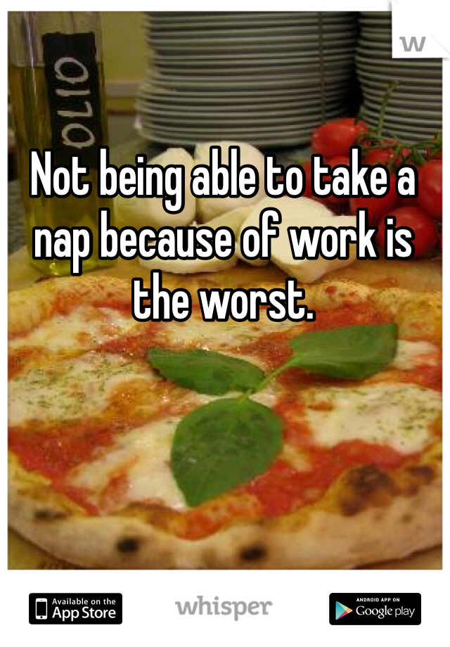 Not being able to take a nap because of work is the worst.