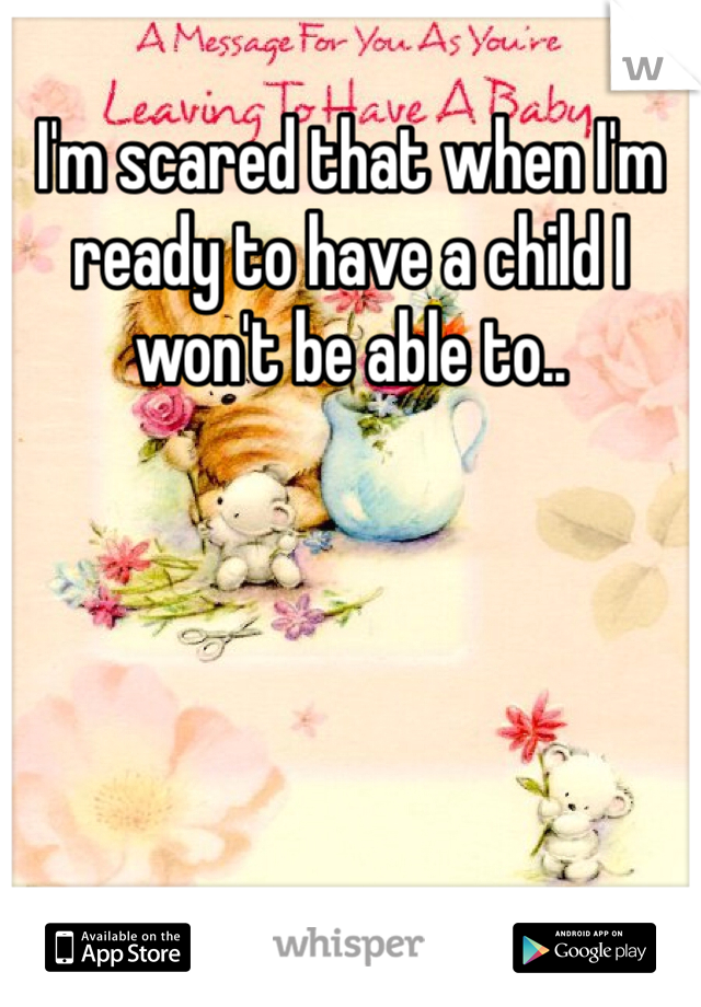 I'm scared that when I'm ready to have a child I won't be able to..