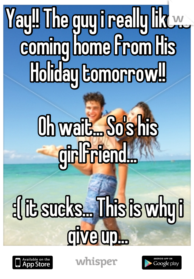 Yay!! The guy i really like is coming home from His Holiday tomorrow!!  Oh wait... So's his girlfriend...   :( it sucks... This is why i give up...