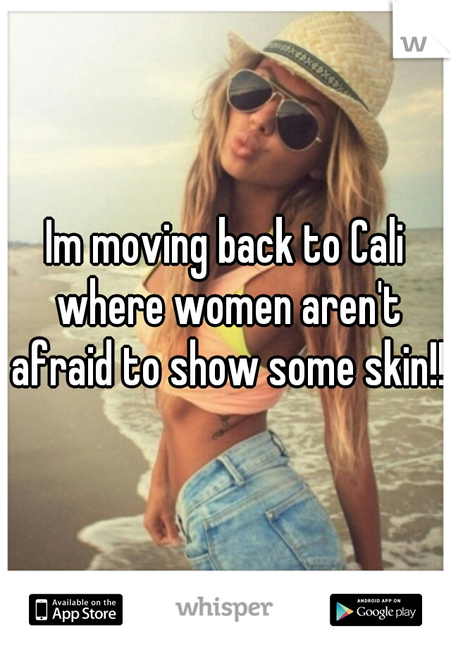 Im moving back to Cali where women aren't afraid to show some skin!!