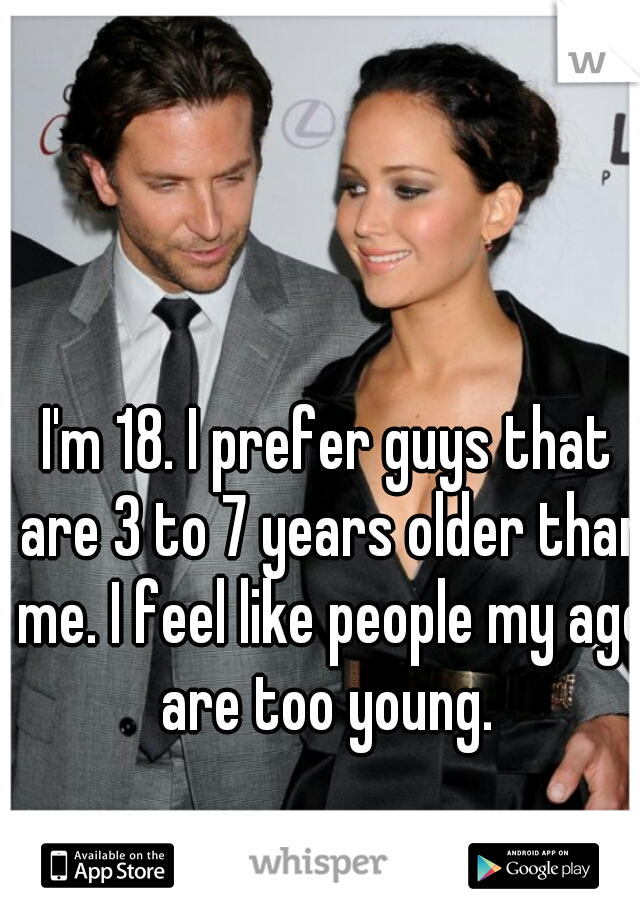 I'm 18. I prefer guys that are 3 to 7 years older than me. I feel like people my age are too young.