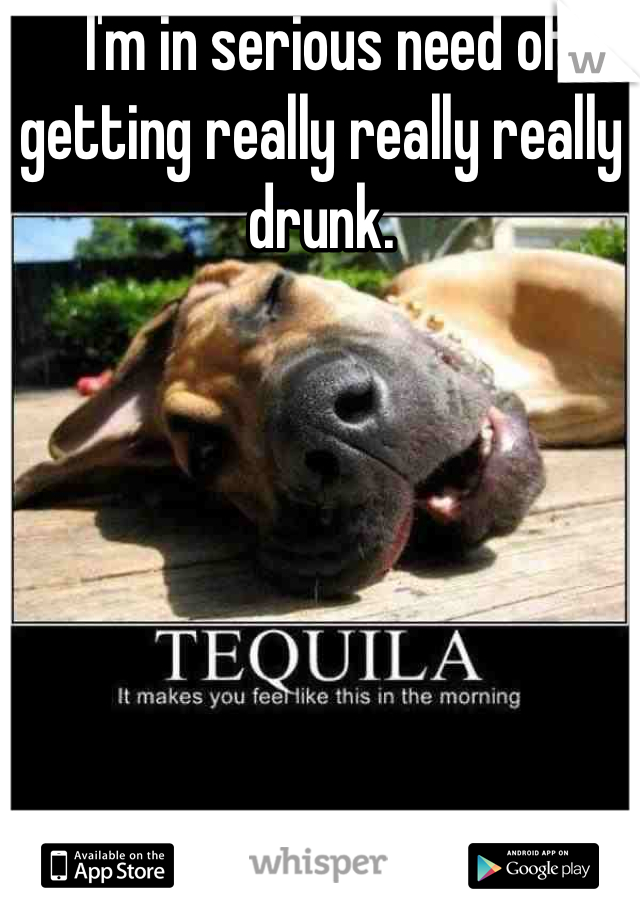 I'm in serious need of getting really really really drunk.