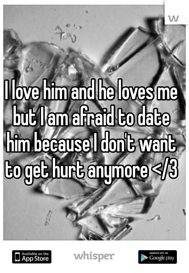 I love him and he loves me but I am afraid to date him because I don't want to get hurt anymore </3