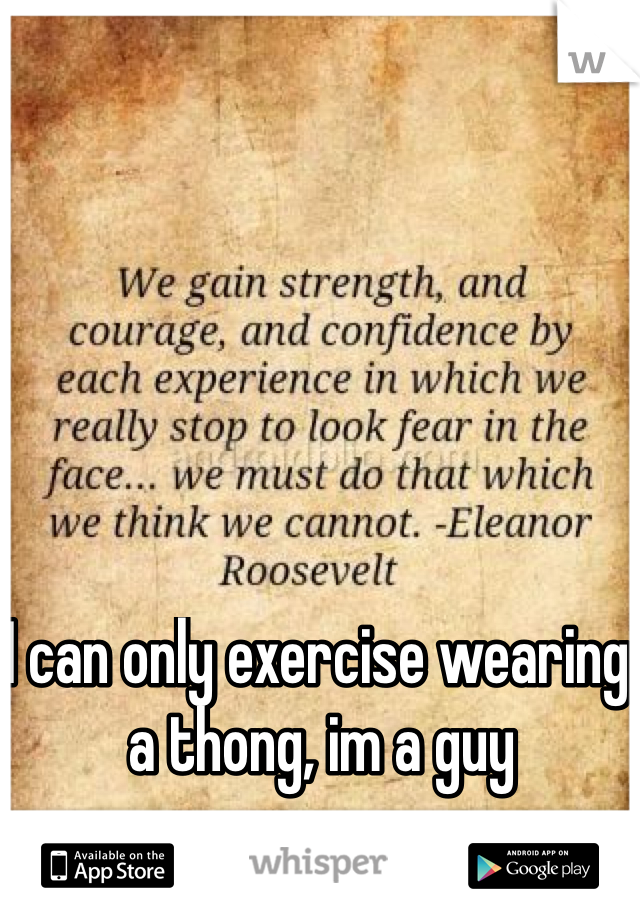 I can only exercise wearing a thong, im a guy