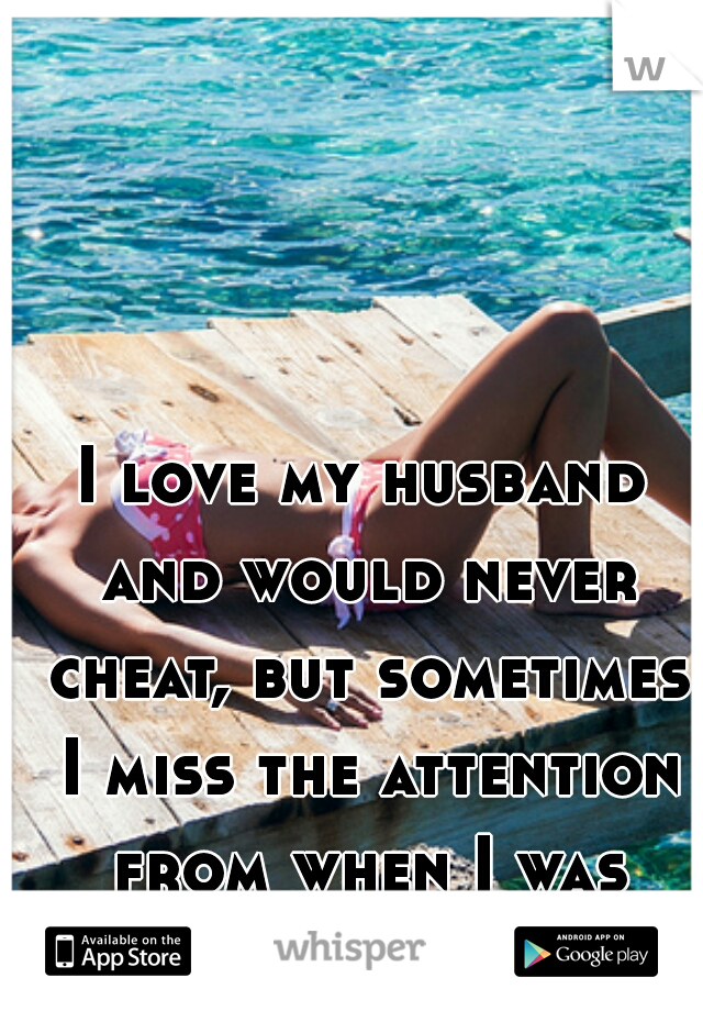 I love my husband and would never cheat, but sometimes I miss the attention from when I was single :/