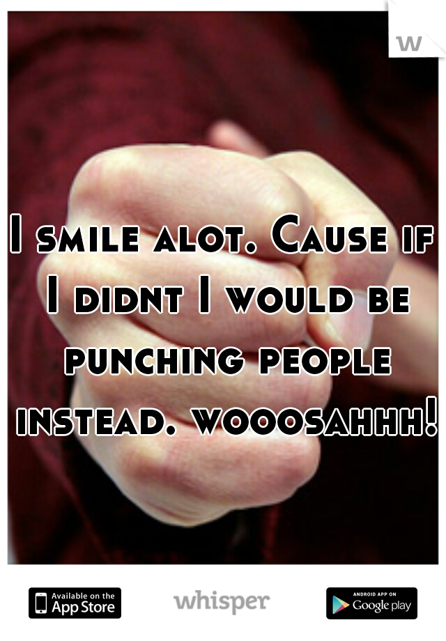 I smile alot. Cause if I didnt I would be punching people instead. wooosahhh!