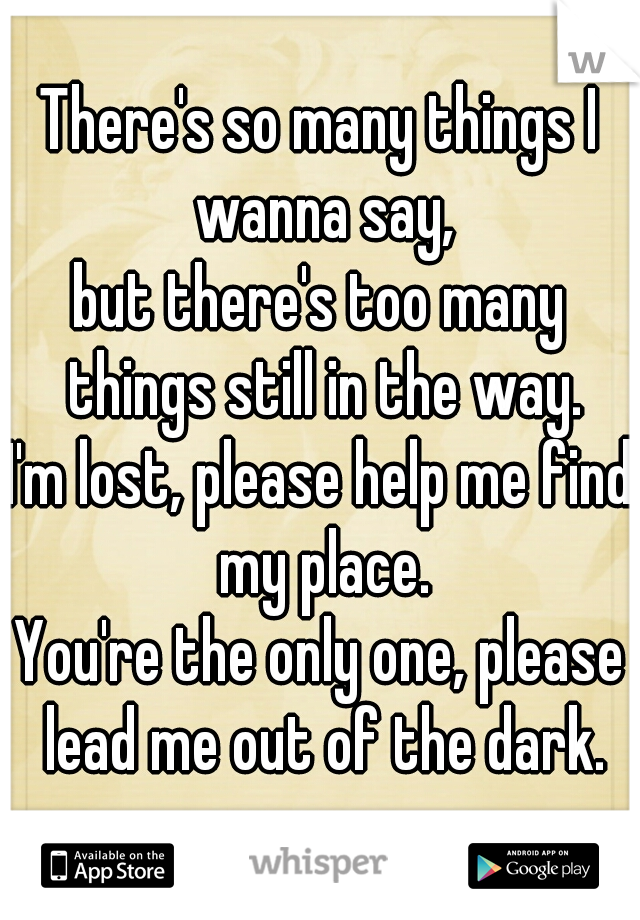 There's so many things I wanna say, but there's too many things still in the way. I'm lost, please help me find my place. You're the only one, please lead me out of the dark.