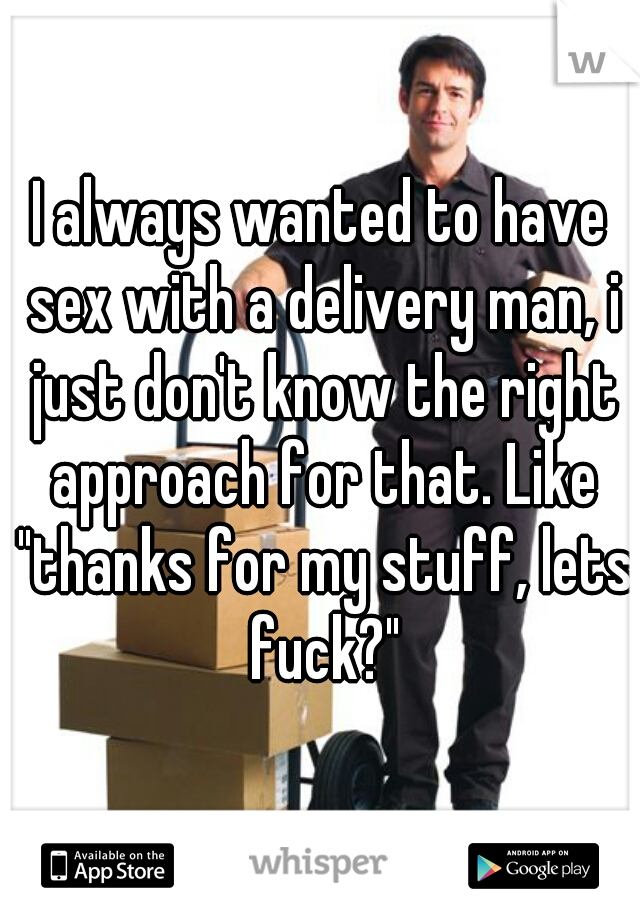 """I always wanted to have sex with a delivery man, i just don't know the right approach for that. Like """"thanks for my stuff, lets fuck?"""""""