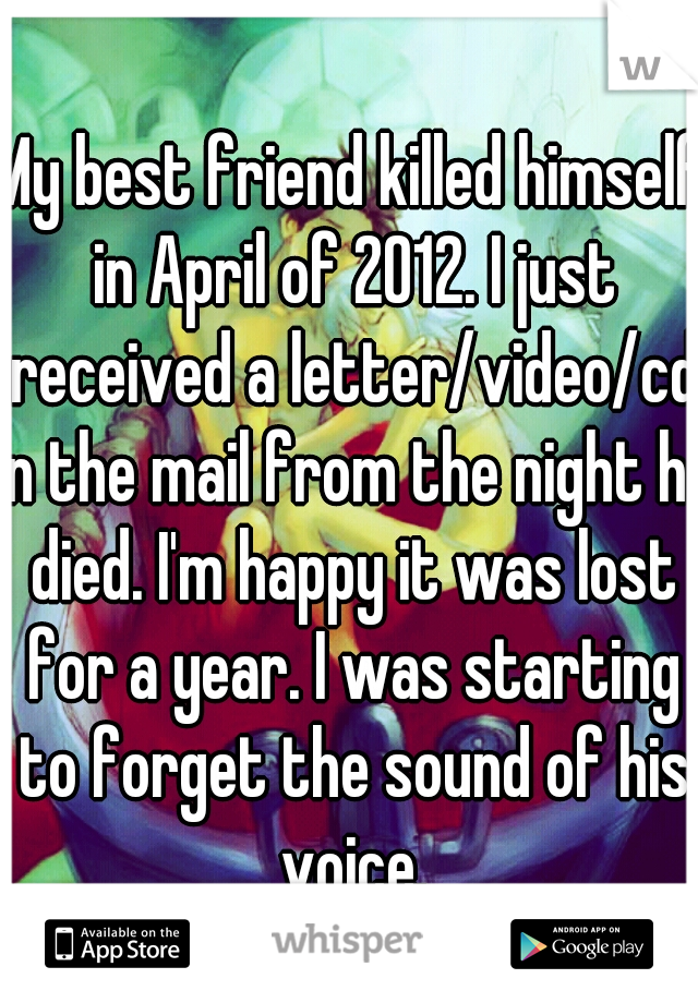 My best friend killed himself in April of 2012. I just received a letter/video/cd in the mail from the night he died. I'm happy it was lost for a year. I was starting to forget the sound of his voice.