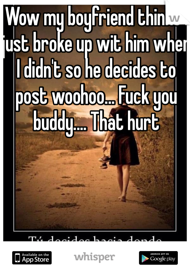 Wow my boyfriend thinks I just broke up wit him when I didn't so he decides to post woohoo... Fuck you buddy.... That hurt