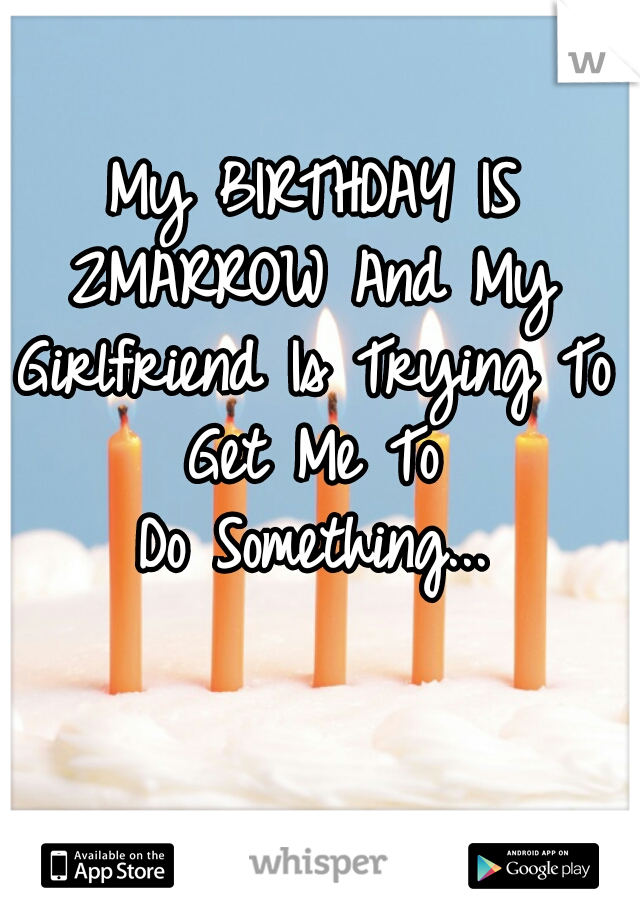 My BIRTHDAY IS 2MARROW And My  Girlfriend Is Trying To Get Me To  Do Something...