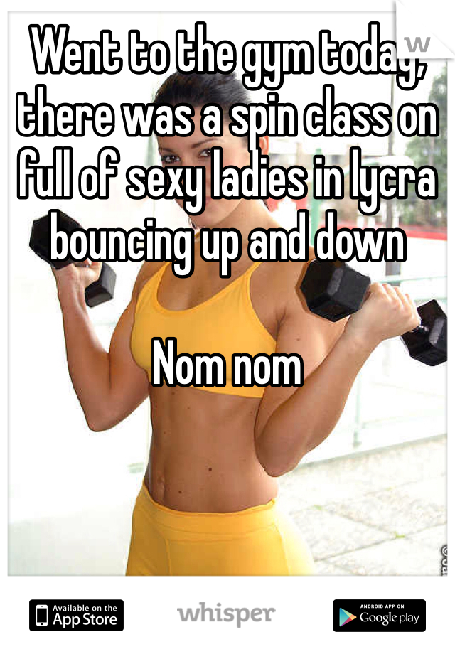 Went to the gym today, there was a spin class on full of sexy ladies in lycra bouncing up and down  Nom nom