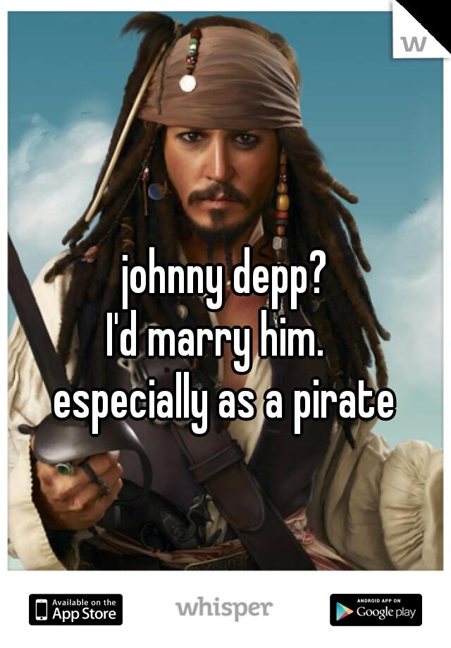johnny depp?  I'd marry him.    especially as a pirate