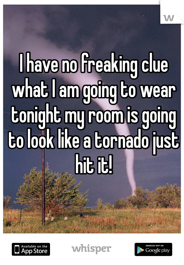 I have no freaking clue what I am going to wear tonight my room is going to look like a tornado just hit it!