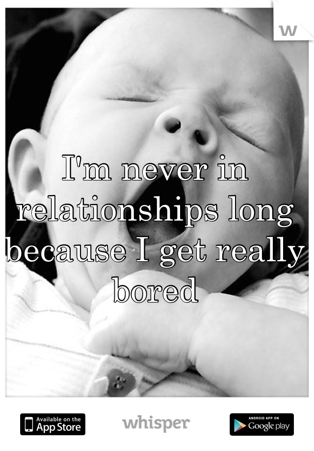 I'm never in relationships long because I get really bored