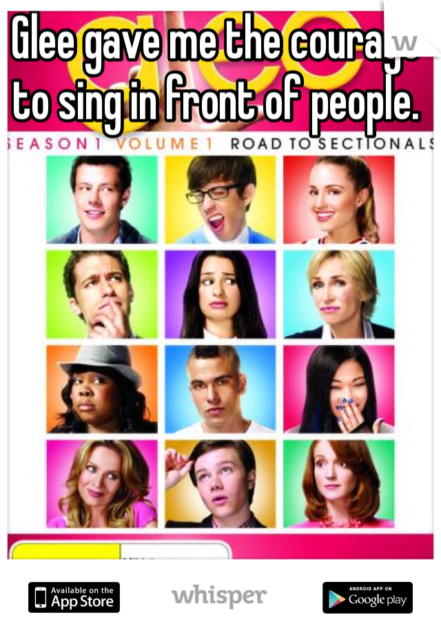 Glee gave me the courage to sing in front of people.