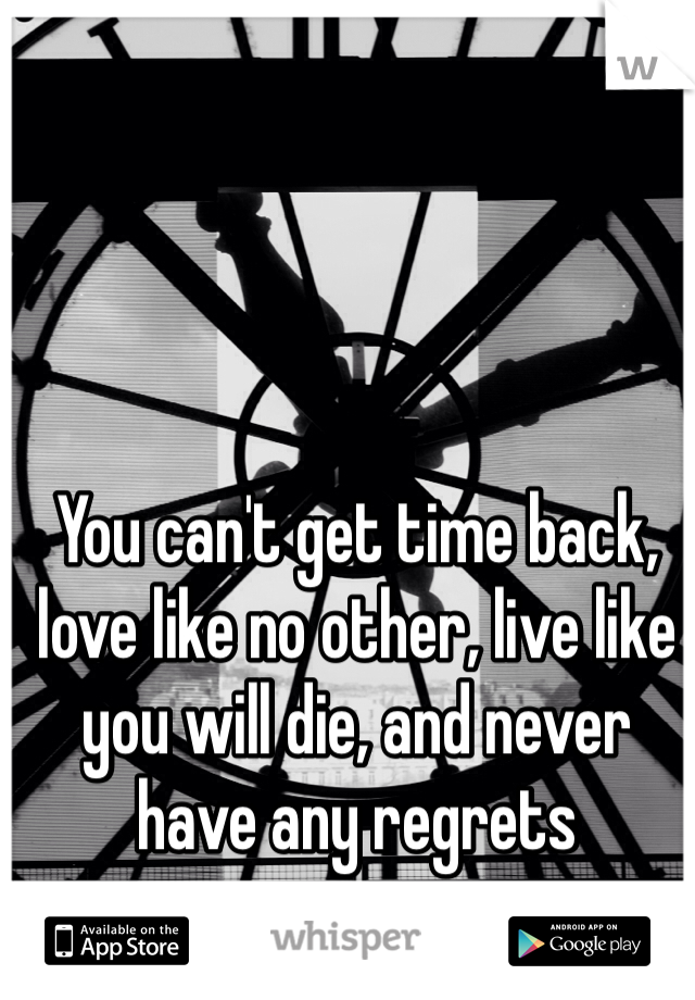 You can't get time back, love like no other, live like you will die, and never have any regrets