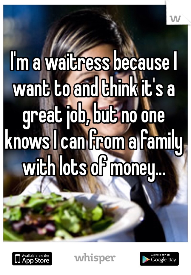 I'm a waitress because I want to and think it's a great job, but no one knows I can from a family with lots of money...