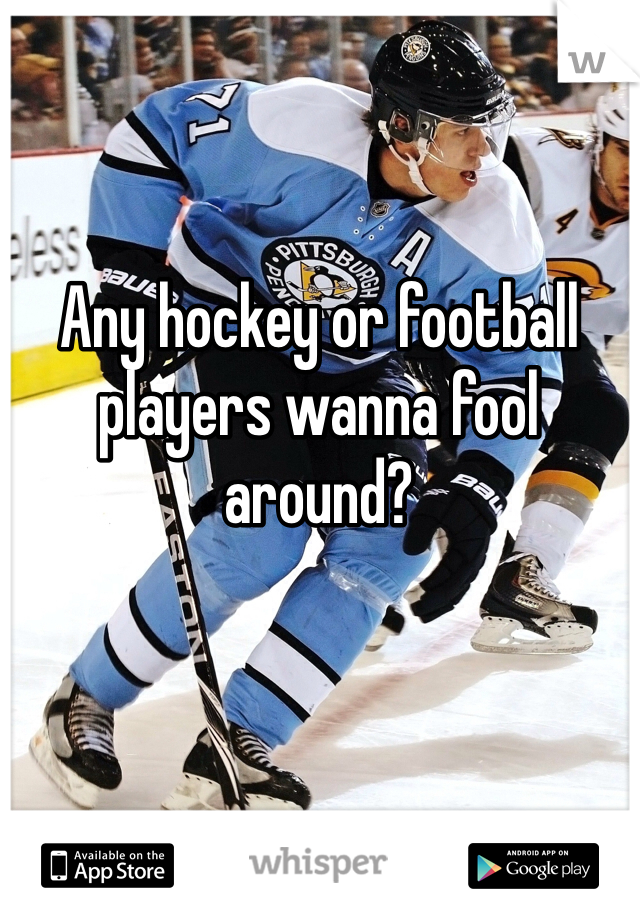 Any hockey or football players wanna fool around?