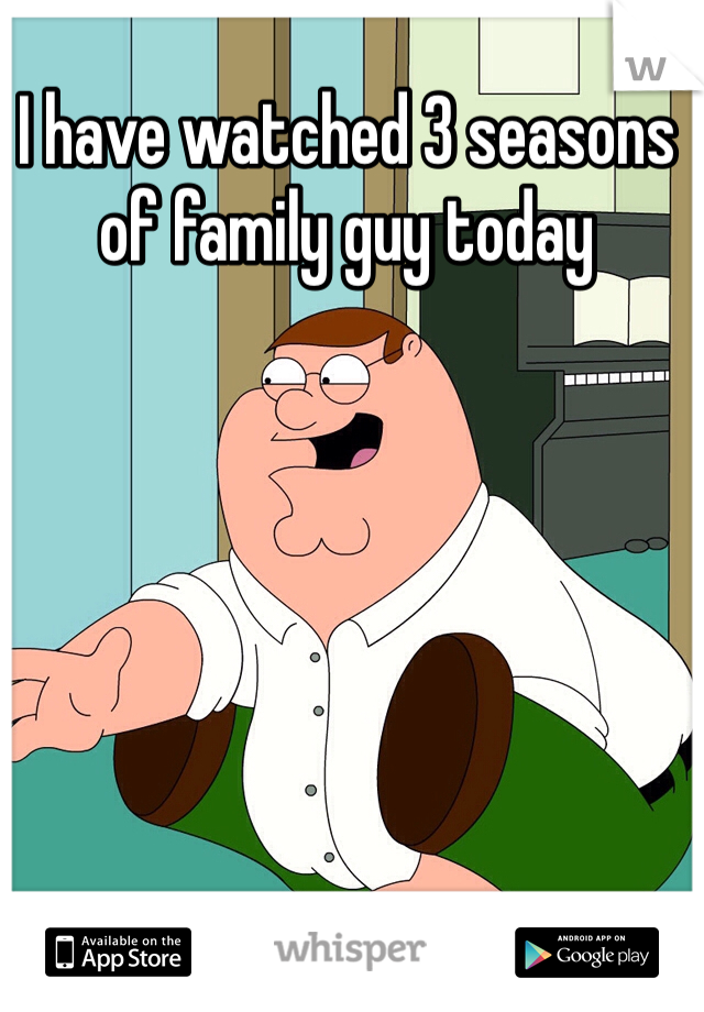 I have watched 3 seasons of family guy today