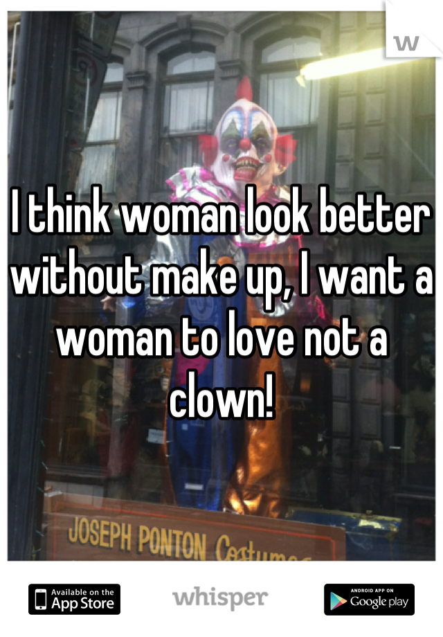 I think woman look better without make up, I want a woman to love not a clown!