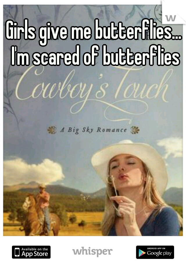 Girls give me butterflies... I'm scared of butterflies