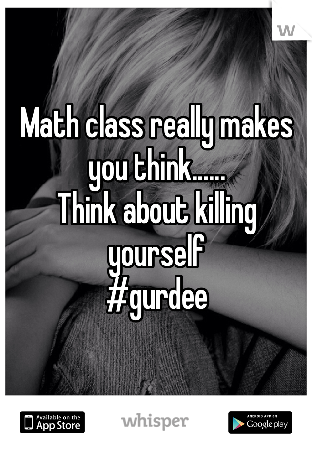 Math class really makes you think...... Think about killing yourself #gurdee