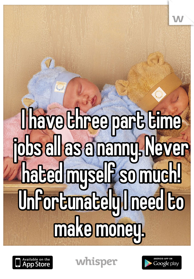 I have three part time jobs all as a nanny. Never hated myself so much! Unfortunately I need to make money.