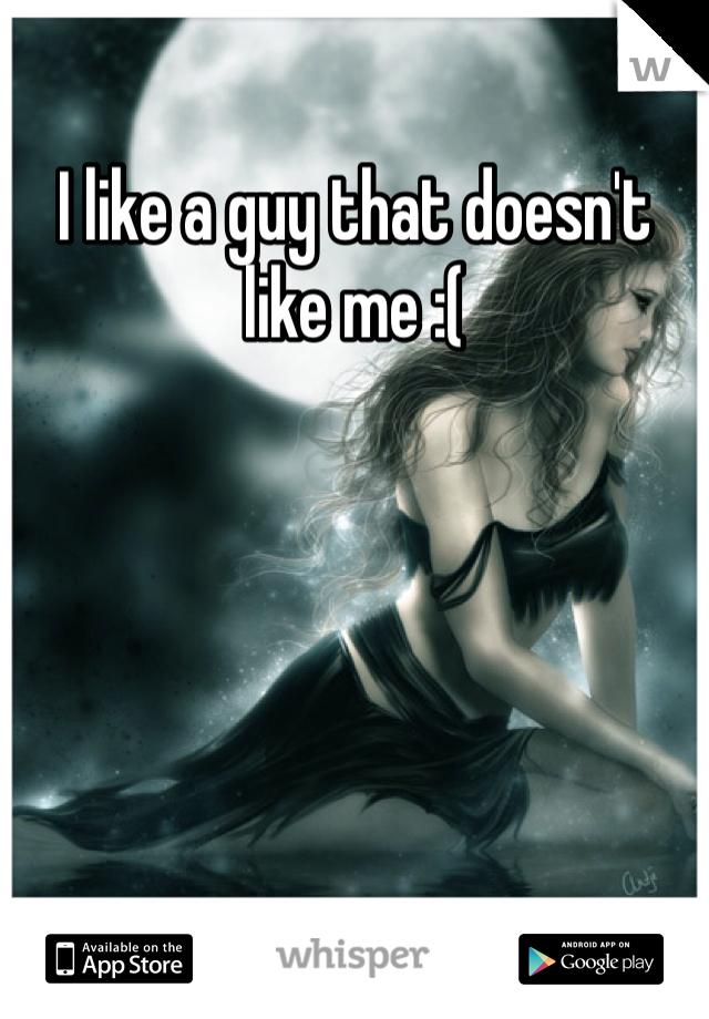 I like a guy that doesn't like me :(